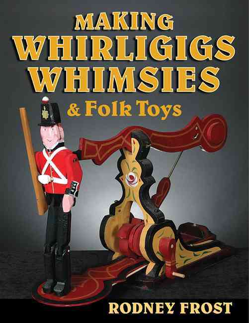 Making Whirligigs, Whimsies, and Folk Toys By Frost, Rodney